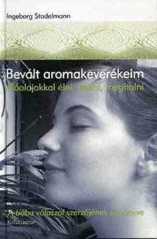 Ingeborg Stadelmann - Bevált aromakeverékeim - Illóolajokkal élni, szülni, meghalni