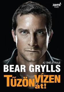 Bear Grylls - TŰZÖN-VÍZEN ÁT! - ÉLETEM TÖRTÉNETE
