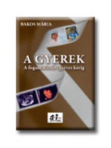Bakos Mária - A GYEREKEK - A FOGANTATÁSTÓL EGYÉVES KORIG -