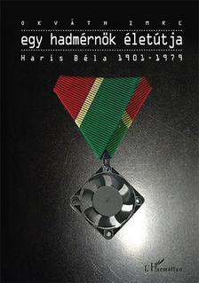 Okváth Imre - Egy hadmérnök életútja - Haris Béla 1901-1979