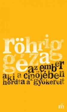 Röhrig Géza - Az ember aki a cipőjében hordta a gyökereit [eKönyv: epub, mobi]