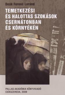 Deák Ferenc Loránd - Temetkezési és halottas szokások Csernátonban és környékén