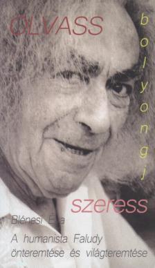 Blénesi Éva - Olvass, Bolyongj, szeress! A humanista Faludy önteremtése és világteremtése