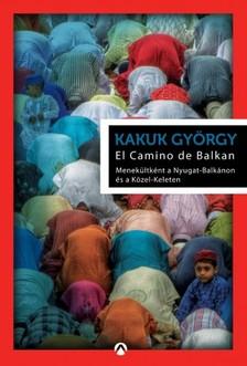 Kakuk György - El Camino de Balkan - Menekültként a Nyugat-Balkánon és a Közel-Keleten [eKönyv: epub, mobi]