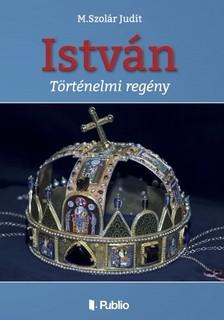 M. Szolár Judit - István (Második kiadás) [eKönyv: epub, mobi]