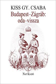 KISS GY. CSABA - Budapest-Zágráb: oda-vissza - Művelődéstörténeti esszék, 1999-2004