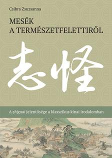 Csibra Zsuzsanna - Mesék a természetfelettiről - A zhiguai jelentősége a klasszikus kínai irodalomban