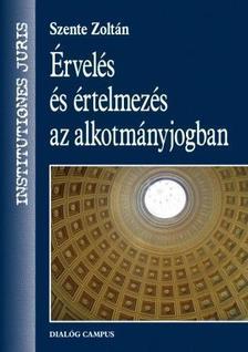 Szente Zoltán - Érvelés és értelmezés az alkotmányjogban