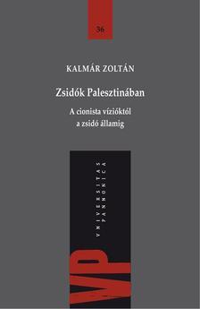 Kalmár Zoltán - Zsidók Palesztinában. A cionista vízióktól a zsidó államig