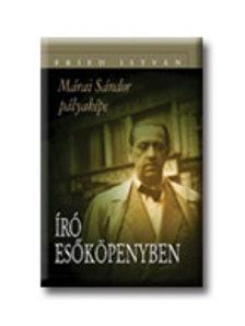 Fried István - ÍRÓ ESŐKÖPENYBEN - MÁRAI SÁNDOR PÁLYAKÉPE