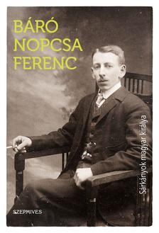 Báró Nopcsa Ferenc - Sárkányok magyar királya