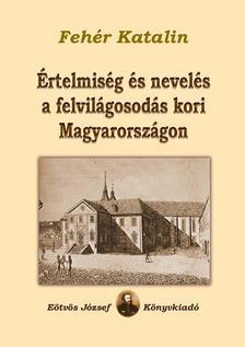FEHÉR KATALIN - Értelmiség és nevelés a felvilágosodás kori Magyarországon
