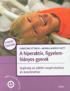 ETTRICH, CHRISTINE - MURPHY-WITT, MONIKA - A hiperaktív, figyelemhiányos gyerek - Az ADHD gyógymódjai - Móra családi iránytű sorozat