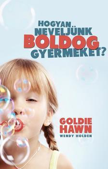 Goldie Hawn-Wendy Holden - HOGYAN NEVELJÜNK BOLDOG GYERMEKET?