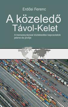 Erdősi Ferenc - A közeledő Távol-Kelet - A transzeurázsiai közlekedési kapcsolatok jelene és jövője