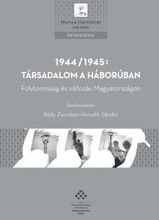 Bódy Zsombor-Horváth Sándor (szerk.) - 1944/1945: Társadalom a háborúban - Folytonosság és változás Magyarországon