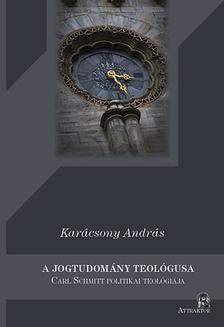Karácsony András - A jogtudomány teológusa - Carl Schmitt politikai teológiája ***
