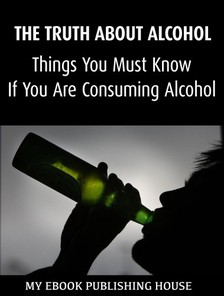 House My Ebook Publishing - The Truth About Alcohol: Things You Must Know If You Are Consuming Alcohol [eKönyv: epub, mobi]