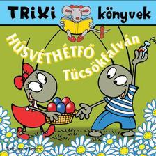 Tóthárpád Ferenc - TRIXI KÖNYVEK - HÚSVÉTHÉTFŐ TÜCSÖKFALVÁN