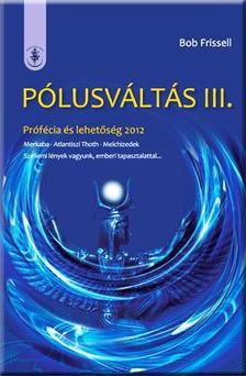 Bob Frissell - PÓLUSVÁLTÁS III. - PRÓFÉCIA ÉS LEHETŐSÉG 2012
