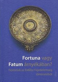 - Fortuna vagy Fatum árnyékában? - Fejezetek az Erdélyi Fejedelemség történetéből
