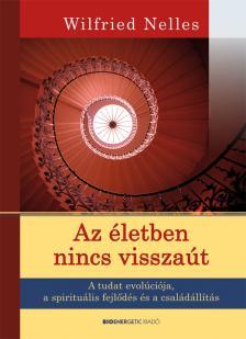 Wilfried Nelles - Az életben nincs visszaút - A tudat evolúciója, a spirituális fejlődés és a családállítás