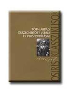 TÓTH ÁRPÁD - Tóth Árpád összegyűjtött versei és versfordításai