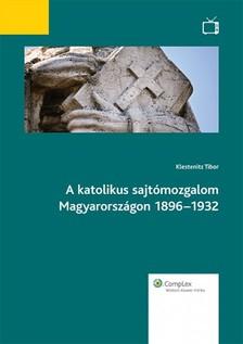KLESTENITZ TIBOR - A katolikus sajtómozgalom Magyarországon 1896-1932 [eKönyv: epub, mobi]