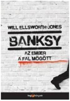 Will Ellsworth-Jones - Banksy - Az ember a fal mögött