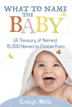 Wells Evelyn - What To Name The Baby (A Treasury of Names): 15,000 Names to Choose From [eKönyv: epub, mobi]