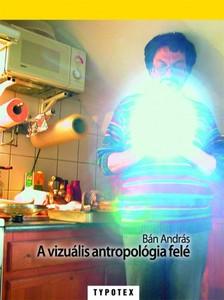 Bán András - A vizuális antropológia felé [eKönyv: pdf]