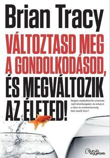 Brian Tracy - Változtasd meg a gondolkodásod, és megváltozik az életed! - Hogyan szabadítsd fel a benned rejlő lehetőségeket, és indulj el a siker és eredményesség