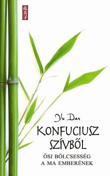 Yu Dan - KONFUCIUSZ SZÍVBŐL - ŐSI BÖLCSESSÉG A MA EMBERÉNEK