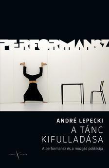 Lepecki, André - A tánc kifulladása. A performansz és a mozgás politikája