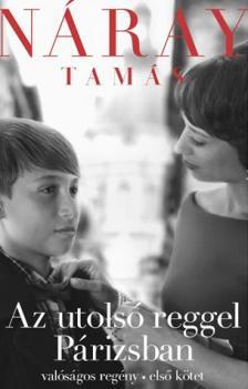 Náray Tamás - AZ UTOLSÓ REGGEL PÁRIZSBAN 1-2. KÖTET