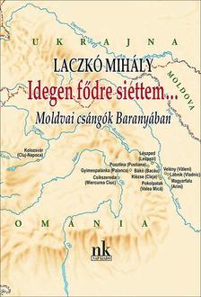 LACZKÓ MIHÁLY - Idegen fődre siettem... - Moldvai csángók Baranyában