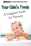 House My Ebook Publishing - Your Child's Teeth - A Complete Guide for Parents [eKönyv: epub,  mobi]