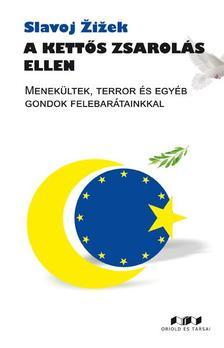 Slavoj Žižek - A kettős zsarolás ellen. Menekültek, terror és egyéb gondok felebarátainkkal