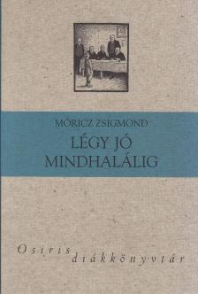MÓRICZ ZSIGMOND - LÉGY JÓ MINDHALÁLIG - OSIRIS DIÁKKÖNYVTÁR