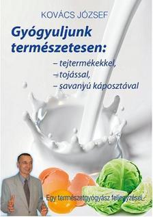 Kovács József - Gyógyuljunk természetesen: tejtermékekkel,tojással,savanyúkáposztával