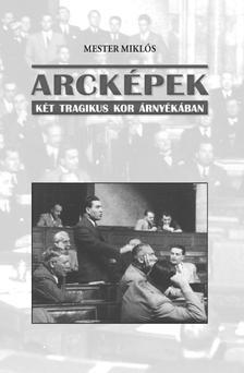 Mester Miklós - ARCKÉPEK - KÉT TRAGIKUS KOR ÁRNYÉKÁBAN