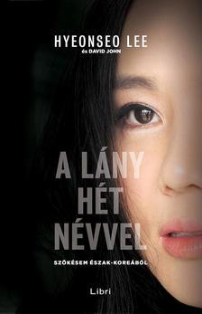 Hyeonseo Lee - A lány hét névvel - Szökésem Észak-Koreából