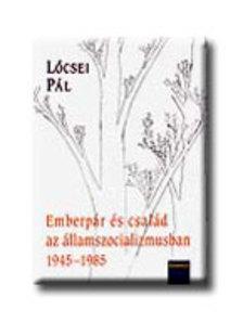 Lőcsei Pál - EMBERPÁR ÉS CSALÁD AZ ÁLLAMSZOCIALIZMUSBAN 1945-19852008