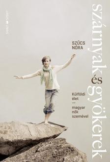 Szűcs Nóra - Szárnyak és gyökerekKülföldi élet - magyar nők szemével