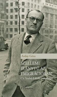 Arday Géza - Szellemi iránytű az emigrációban - Cs. Szabó László pályaképe