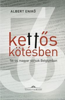 Albert Enikő - Kettős kötésben. - '56-os magyar sorsok Belgiumban - Albert Enikő interjúkötete