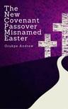 Andrew Orukpe - The New Covenant Passover Misnamed Easter [eKönyv: epub, mobi]