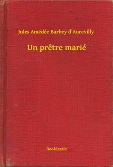 Aurevilly Jules Amédée Barbey d - Un pretre marié [eKönyv: epub, mobi]