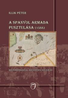 Illik Péter - A spanyol armada pusztulása (1588) - Historiográfia, identitás, recepció