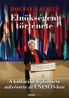 Bogyay Katalin - Elnökségem története - A kulturális diplomácia művészete az UNESCO-ban